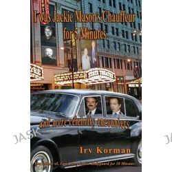 I Was Jackie Mason's Chauffeur for 5 Minutes, And More Celebrity Encounters by Irv Korman, 9781940466064.