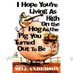 I Hope You're Living as High on the Hog as the Pig You Turned Out to Be by Bill Anderson, 9780967957104.