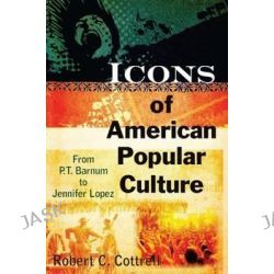 Icons of American Popular Culture, From P.T. Barnum to Jennifer Lopez by Robert C. Cottrell, 9780765622990.