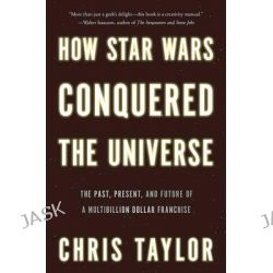 How Star Wars Conquered the Universe, The Past, Present, and Future of a Multibillion Dollar Franchise by Chris Taylor, 9780465089987.