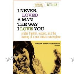 I Never Loved a Man the Way I Love You, Aretha Franklin, Respect, and the Making of a Soul Music Masterpiece by Matt Dobkin, 9780312318291.