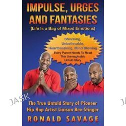Impulse Urges and Fantasies, Life Is a Bag of Mixed Emotions - The True, Untold Story of Pioneer Hip Hop Artist Liaison Bee-Stinger by Ronald Savage, 9781514371831.