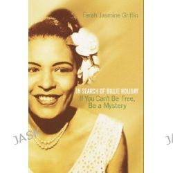 If You Can't Be Free, Be a Mystery, In Search of Billie Holiday by Associate Professor of English Farah Jasmine Griffin, 9780345449733.