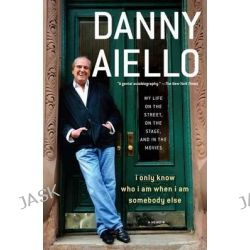 I Only Know Who I Am When I Am Somebody Else, My Life on the Street, on the Stage, and in the Movies by Danny Aiello, 9781476751917.