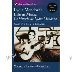 Lydia Mendoza's Life in Music, La Historia de Lydia Mendoza: Norteno Tejano Legacies by Yolanda Broyles-Gonzalez, 9780195308686.