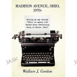 "Madison Avenue, Ohio, 1970, Writing My Way Through ""what's an Agency Like Howard Swink Advertising Doing in Marion, Ohio?"" by Wallace J. Gordon, 9781449087678."