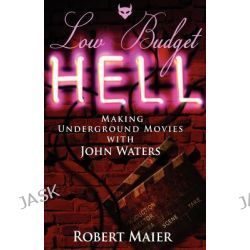 Low Budget Hell Making Underground Movies with John Waters by Robert G Maier, 9780983770800.