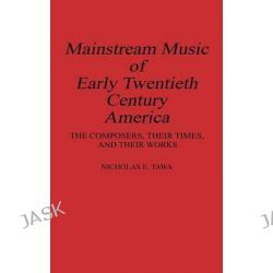 Mainstream Music of Early Twentieth Century America, The Composers, Their Times and Their Works by Nicholas E. Tawa, 9780313285639.