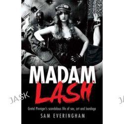 Madam Lash : Gretel Pinniger's Scandalous Life Of Sex, Art And Bondage, Gretel Pinniger's scandalous life of sex, art and bondage by Sam Everingham, 9781742370019.
