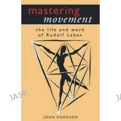 Mastering Movement, The Life and Work of Rudolf Laban by John Hodgson, 9780413705303.