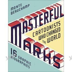 Masterful Marks, Cartoonists Who Changed the World by Monte Beauchamp, 9781451649192.