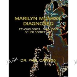 Marilyn Monroe Diagnosed, Psychological Diagnosis of Her Secret Life by Paul Dawson, 9781484135990.