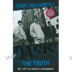 Oasis - The Truth, The First Ever Story by a Member of the Band by Tony McCarroll, 9781843582465.