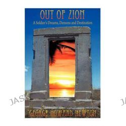 Out of Zion, A Soldier's Dreams, Demons and Destination by George Howard Newton, 9781452069562.