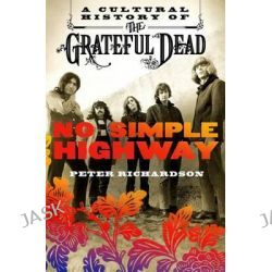 No Simple Highway, A Cultural History of the Grateful Dead by Peter Richardson, 9781250082145.