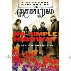 No Simple Highway, A Cultural History of the Grateful Dead by Peter Richardson, 9781250010629.