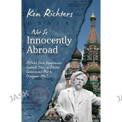 Not So Innocently Abroad, Official State Department Tour or Sinister Government Plot to Disappear Me? by Ken Richters, 9780984720491.