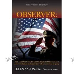 Observer, The Colonel George Trofimoff Story, the Tale of America's Highest-Ranking Military Officer Convicted of Spying by Glen Aaron, 9781508455516.