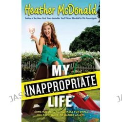 My Inappropriate Life, Some Material Not Be Suitable for Small Children, Nuns, or Mature Adults by Heather McDonald, 9781451672237.