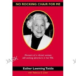 No Rocking Chair for Me, Memoirs of a Vibrant Woman Still Seeking Adventure in Her 90s by Esther Leeming Tuttle, 9780595304547.