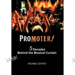 Promoter!, 5 Decades Behind the Musical Curtain by Michael Schivo, 9781432765828.