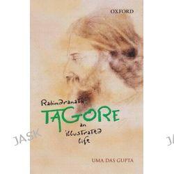 Rabindranath Tagore, An Illustrated Life by Uma Das Gupta, 9780198076001.