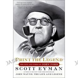 Print the Legend, The Life and Times of John Ford by Scott Eyman, 9781476797724.
