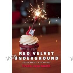 Red Velvet Underground, A Rock Memoir, with Recipes by Freda Love Smith, 9781572841758.