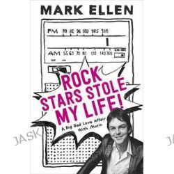 Rock Stars Stole My Life!, A Big Bad Love Affair With Music by Mark Ellen, 9781444775495.