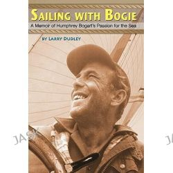 Sailing with Bogie, A Memoir of Humphrey Bogart's Passion for the Sea by Larry Dudley, 9781453807484.