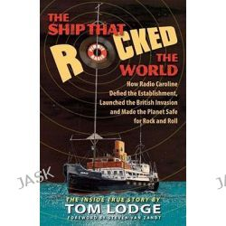Ship That Rocked the World, How Radio Caroline Defied the Establishment, Launched the British Invasion, & Made the Planet Safe for Rock & Roll by Tom Lodge, 9780910155823.