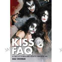 Sherman Dale Kiss FAQ All Thats Left to Know Hottest Band Bam Bk, All That's Left to Know About the Hottest Band in the Land by Dale Sherman, 9781617130915.