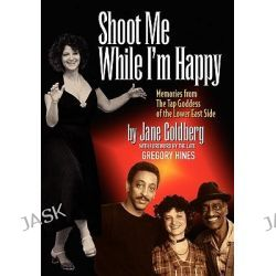 Shoot Me While I'm Happy - Memories from the Tap Goddess of the Lower East Side with Foreword by the Late Gregory Hines by Jane Goldberg, 9780980154603.