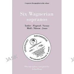 Six Wagnerian Sopranos, 6 Discographies Frieda Leider, Kirsten Flagstad, Astrid Varnay, Martha Modl, Birgit Nilsson, Gwyneth Jones by John Hunt, 9780951026892.