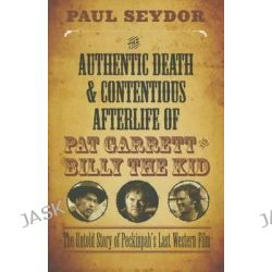 The Authentic Death & Contentious Afterlife of Pat Garrett and Billy the Kid, The Untold Story of Peckinpah's Last Western Film by Paul Seydor, 9780810130562.