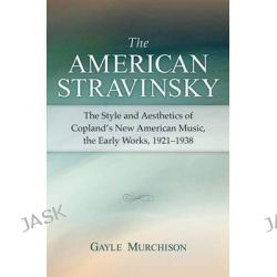 The American Stravinsky, The Style and Aesthetics of Copland's New American Music, the Early Works, 1921-1938 by Gayle Murchison, 9780472099849.