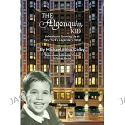 The Algonquin Kid - Adventures Growing Up at New York's Legendary Hotel by Michael Elihu Colby, 9781593937928.