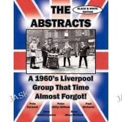 THE ABSTRACTS - A 1960's LIVERPOOL GROUP THAT TIME ALMOST FORGOT! (BLACK & WHITE EDITION) by Various, 9781588501646.