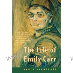 The Life of Emily Carr by Paula Blanchard, 9781553657224.