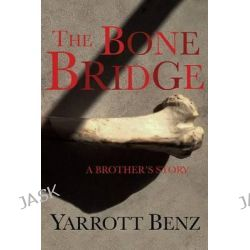The Bone Bridge, A Brother's Story by Yarrott Benz, 9781942267041.