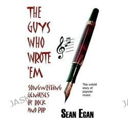 The Guys Who Wrote 'em, Songwriting Geniuses of Rock and Pop by Sean Egan, 9780954575014.