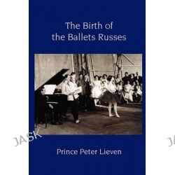 The Birth of the Ballets Russes by Prince Peter Lieven, 9781906830236.