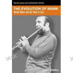 The Evolution of Mann, Herbie Mann and the Flute in Jazz by Cary Ginell, 9781458419811.