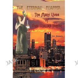 The Eternal Flapper, The Many Lives of Edna Wallace Hopper by Jim Alessio, 9781438961293.