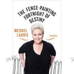 The Fence-painting Fortnight of Destiny, A Memoir by Meshel Laurie, 9781743314487.