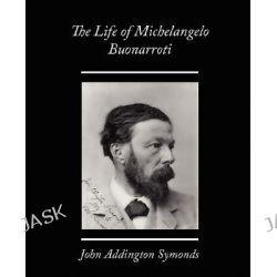 The Life of Michelangelo Buonarroti by John Addington Symonds, 9781605976754.