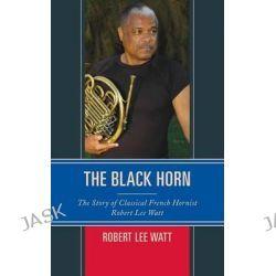 The Black Horn, The Story of Classical French Hornist Robert Lee Watt by Robert Lee Watt, 9781442239388.