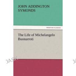 The Life of Michelangelo Buonarroti by John Addington Symonds, 9783842450578.