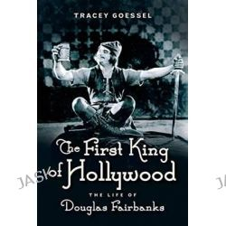 The First King of Hollywood, The Life of Douglas Fairbanks by Tracey Goessel, 9781613734049.
