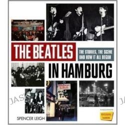 The Beatles in Hamburg, The Stories the Scene and How it All Began by Spencer Leigh, 9781780381268.